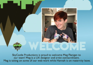 Welcome. SkyCastle Productions is proud to welcome Meg Flanigan to our team! Meg is a UX designer and artist extraordinaire. Meg iiis taking on some of our web work while Hannah is on maternity leave.
